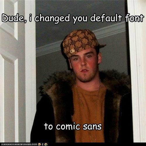 Dude, i changed you default font to comic sans