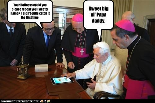 Your Holiness could you please repeat you Tweeter name? I didn't quite catch it the first time. Sweet big ol' Papa daddy.