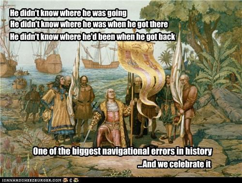 He didn't know where he was going He didn't know where he was when he got there He didn't know where he'd been when he got back One of the biggest navigational errors in history ...And we celebrate it