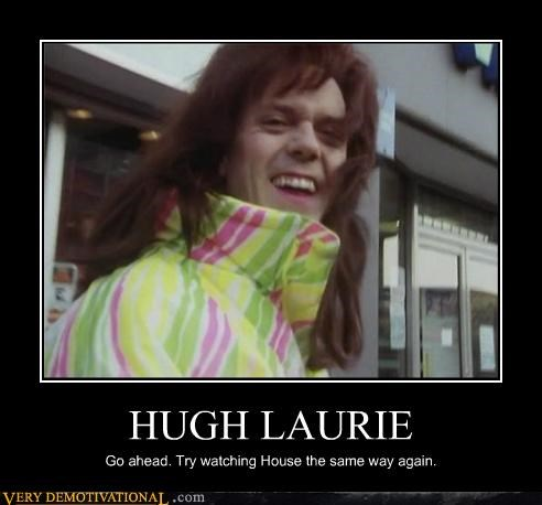 HUGH LAURIE Go ahead. Try watching House the same way again.