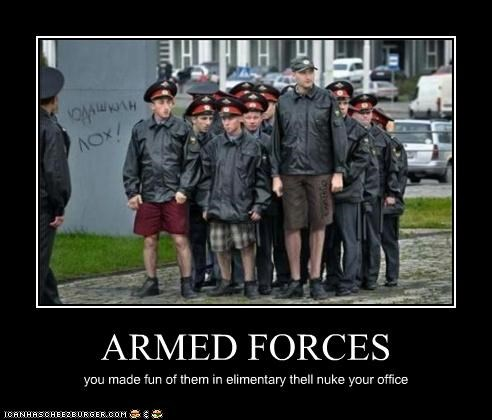 ARMED FORCES you made fun of them in elimentary thell nuke your office