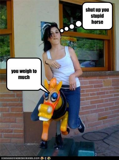 shut up you stupid horse you weigh to much