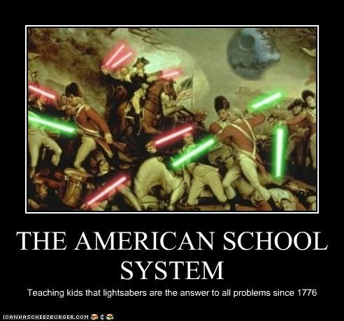 THE AMERICAN SCHOOL SYSTEM Teaching kids that lightsabers are the answer to all problems since 1776