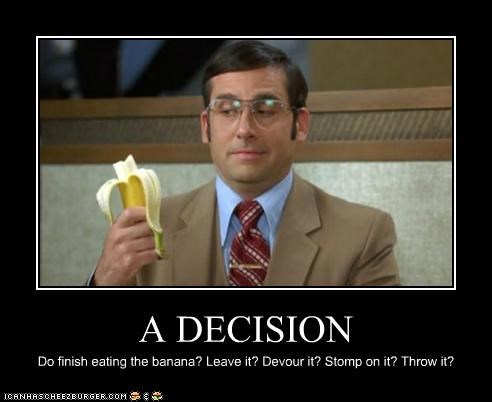 A DECISION Do finish eating the banana? Leave it? Devour it? Stomp on it? Throw it?