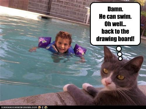 Damn. He can swim. Oh well... back to the drawing board!
