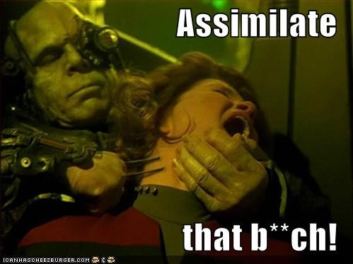 Assimilate  that b**ch!