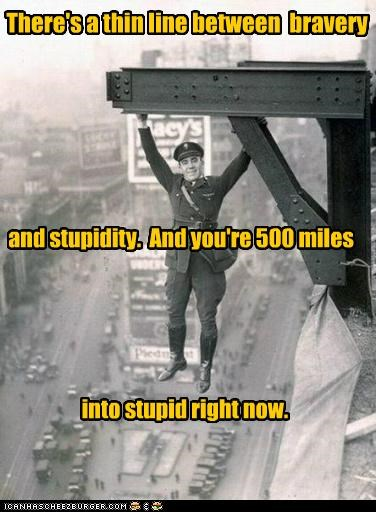There's a thin line between bravery and stupidity. And you're 500 miles into stupid right now.