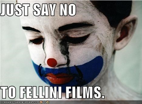 JUST SAY NO TO FELLINI FILMS.