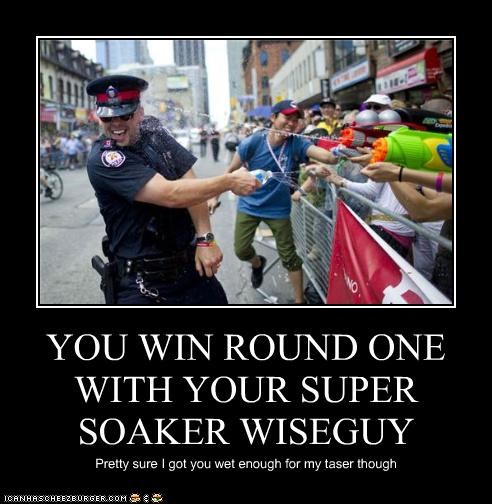 YOU WIN ROUND ONE WITH YOUR SUPER SOAKER WISEGUY Pretty sure I got you wet enough for my taser though