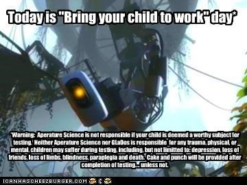 "Today is ""Bring your child to work"" day* *Warning: Aperature Science is not responsible if your child is deemed a worthy subject for testing. Neither Aperature Science nor GLaDos is responsible for any trauma, physical, or mental, children may suffer during testing, including, but not limitted to: depression, loss of friends, loss of limbs, blindness, paraplegia and death. Cake and punch will be provided after completion of testing.... unless not."