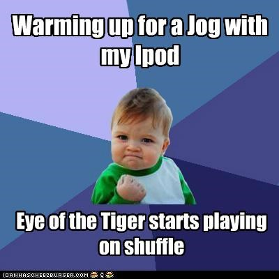 Warming up for a Jog with my Ipod Eye of the Tiger starts playing on shuffle