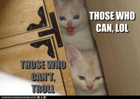 THOSE WHO CAN, LOL THOSE WHO CAN'T, TROLL