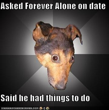 date Depression Dog forever alone lies Sad things