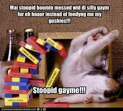 Mai stoopid hoomin messed wid di silly gaym fur eh hoaur instead of feedyng me my gushies!!! Stoopid gayme!!!
