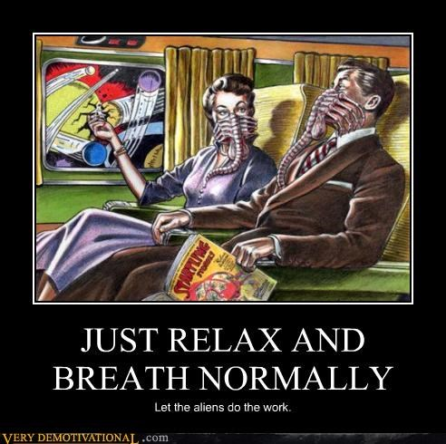 JUST RELAX AND BREATH NORMALLY Let the aliens do the work.