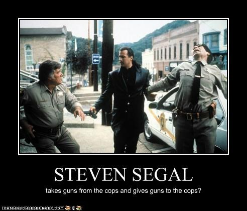STEVEN SEGAL takes guns from the cops and gives guns to the cops?