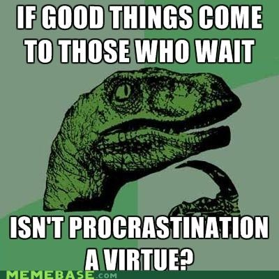 good things,later,philosoraptor,procrastination,virtue,wait