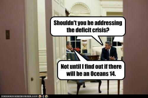 Shouldn't you be addressing the deficit crisis? Not until I find out if there will be an Oceans 14.