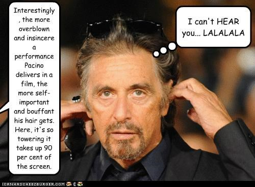 Interestingly, the more overblown and insincere a performance Pacino delivers in a film, the more self-important and bouffant his hair gets. Here, it's so towering it takes up 90 per cent of the screen. I can't HEAR you... LALALALA