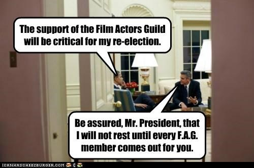 The support of the Film Actors Guild will be critical for my re-election. Be assured, Mr. President, that I will not rest until every F.A.G. member comes out for you.