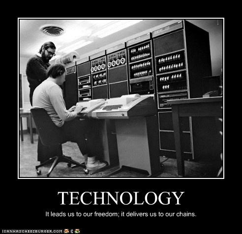 TECHNOLOGY It leads us to our freedom; it delivers us to our chains.
