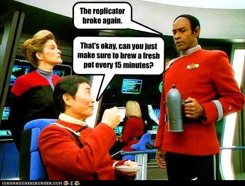 The replicator broke again. That's okay, can you just make sure to brew a fresh pot every 15 minutes?