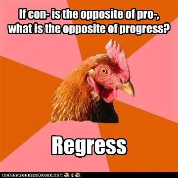 If con- is the opposite of pro-, what is the opposite of progress? Regress