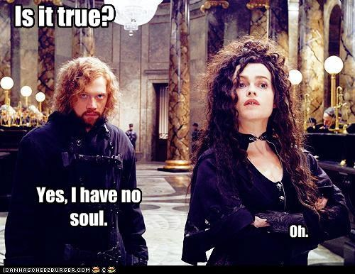 Is it true? Yes, I have no soul. Oh.