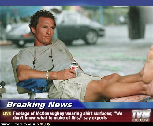 "Breaking News - Footage of McConaughey wearing shirt surfaces; ""We don't know what to make of this,"" say experts"