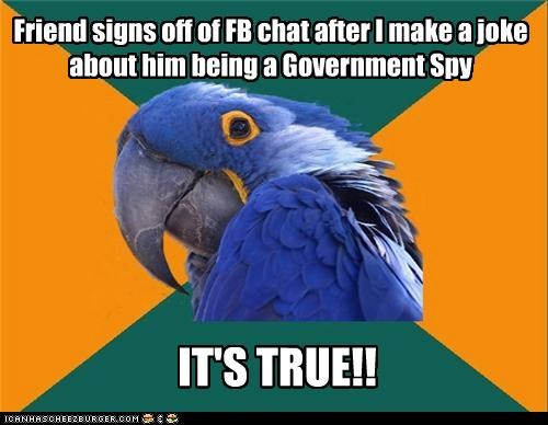 Friend signs off of FB chat after I make a joke about him being a Government Spy IT'S TRUE!!
