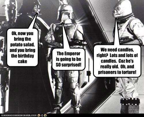 Ok, now you bring the potato salad, and you bring the birthday cake The Emperor is going to be SO surprised! We need candles, right? Lots and lots of candles. Coz he's really old. Oh, and prisoners to torture!