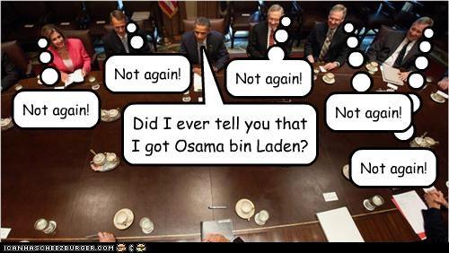 Did I ever tell you that I got Osama bin Laden? Not again! Not again! Not again! Not again! Not again!