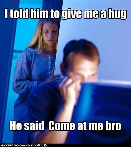 bro come at me hug Internet Husband love - 4998368000