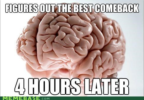 brain,comeback,hours,insult,scumbag brain