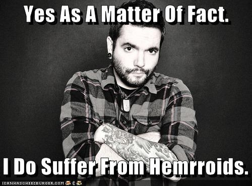 Yes As A Matter Of Fact. I Do Suffer From Hemrroids.