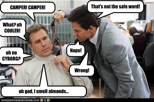 That's not the safe word! CAMPER! CAMPER! What? uh COOLER! Nope! oh no CYBORG? Wrong! oh god, I smell almonds...