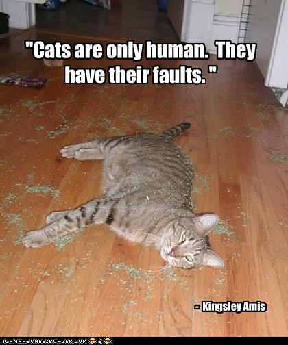 """""""Cats are only human. They have their faults. """" - Kingsley Amis"""