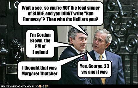"Wait a sec., so you're NOT the lead singer of SLADE, and you DIDNT write ""Run Runaway""? Then who the Hell are you? I'm Gordon Brown, the PM of England I thought that was Margaret Thatcher Yes, George, 23 yrs ago it was"