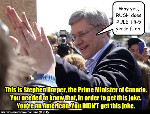Why yes, RUSH does RULE! Hi-5 yerself, eh. This is Stephen Harper, the Prime Minister of Canada. You needed to know that, in order to get this joke. You're an American. You DIDN'T get this joke.