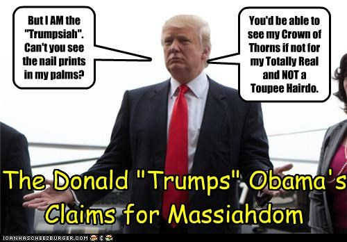 """But I AM the """"Trumpsiah"""". Can't you see the nail prints in my palms? You'd be able to see my Crown of Thorns if not for my Totally Real and NOT a Toupee Hairdo. The Donald """"Trumps"""" Obama's Claims for Massiahdom"""