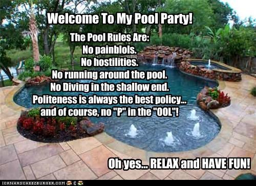 "Welcome To My Pool Party! Oh yes... RELAX and HAVE FUN! The Pool Rules Are: No painblols. No hostilities. No running around the pool. No Diving in the shallow end. Politeness is always the best policy... and of course, no ""P"" in the ""OOL""!"