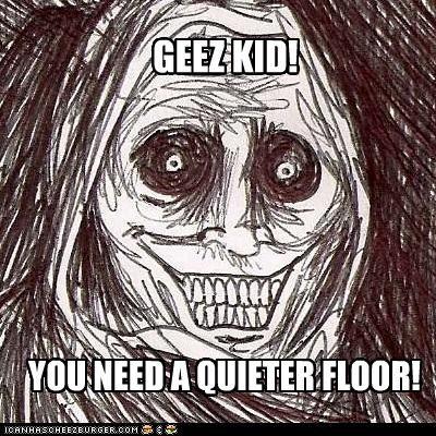 GEEZ KID! YOU NEED A QUIETER FLOOR!