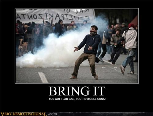 bring it,guns,Pure Awesome,riots,tear gas