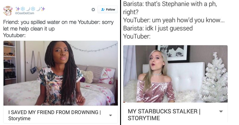 Funny memes about vloggers, story time | CoolDotCom Friend spilled water on Youtuber: sorry let help clean up Youtuber SAVED MY FRIEND DROWNING Storytime | Barista s Stephanie with ph, right? YouTuber: um yeah 'd know Barista: idk just guessed YouTuber: MY STARBUCKS STALKER STORYTIME