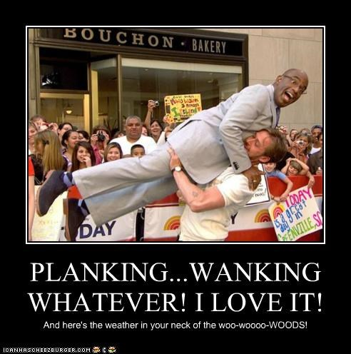 PLANKING...WANKING WHATEVER! I LOVE IT! And here's the weather in your neck of the woo-woooo-WOODS!