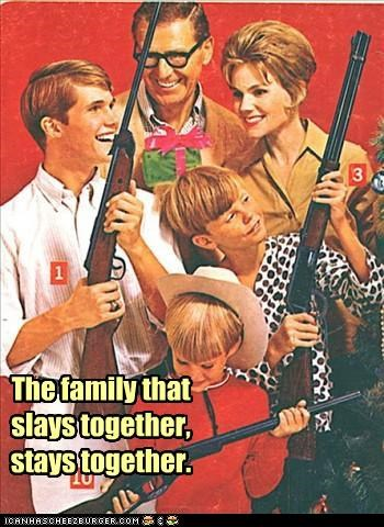 family,guns,happy,historic lols,wtf