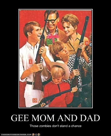 GEE MOM AND DAD Those zombies don't stand a chance