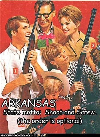 ARKANSAS State motto: Shoot and Screw. (the order is optional)