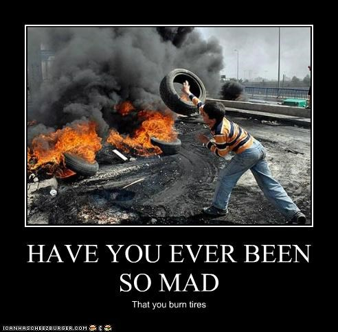 HAVE YOU EVER BEEN SO MAD That you burn tires