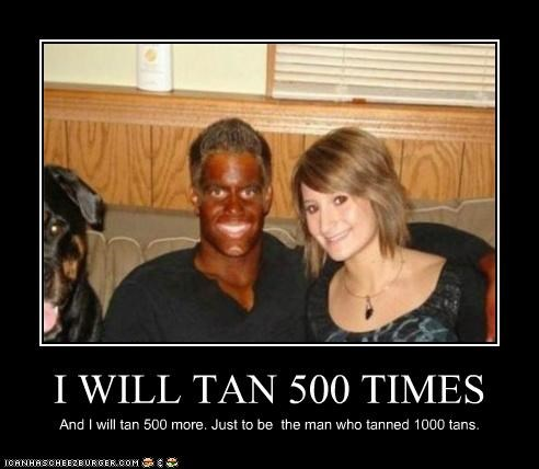 I WILL TAN 500 TIMES And I will tan 500 more. Just to be the man who tanned 1000 tans.